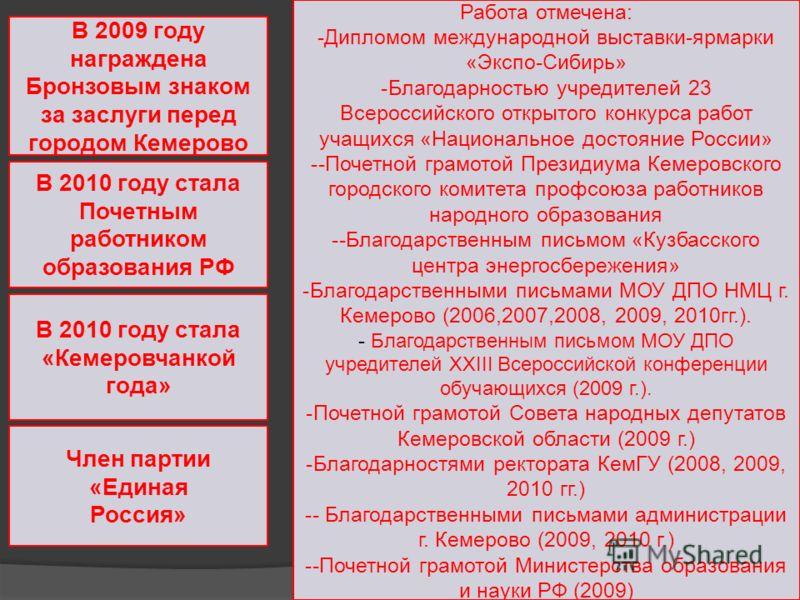 В 2009 году награждена Бронзовым знаком за заслуги перед городом Кемерово В 2010 году стала Почетным работником образования РФ В 2010 году стала «Кемеровчанкой года» Член партии «Единая Россия» Работа отмечена: -Дипломом международной выставки-ярмарк