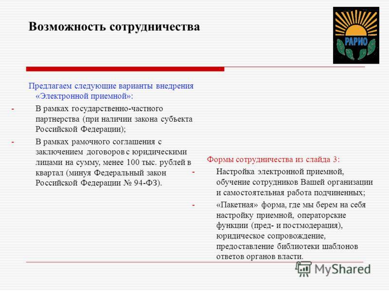 Возможность сотрудничества Предлагаем следующие варианты внедрения «Электронной приемной»: -В рамках государственно-частного партнерства (при наличии закона субъекта Российской Федерации); -В рамках рамочного соглашения с заключением договоров с юрид