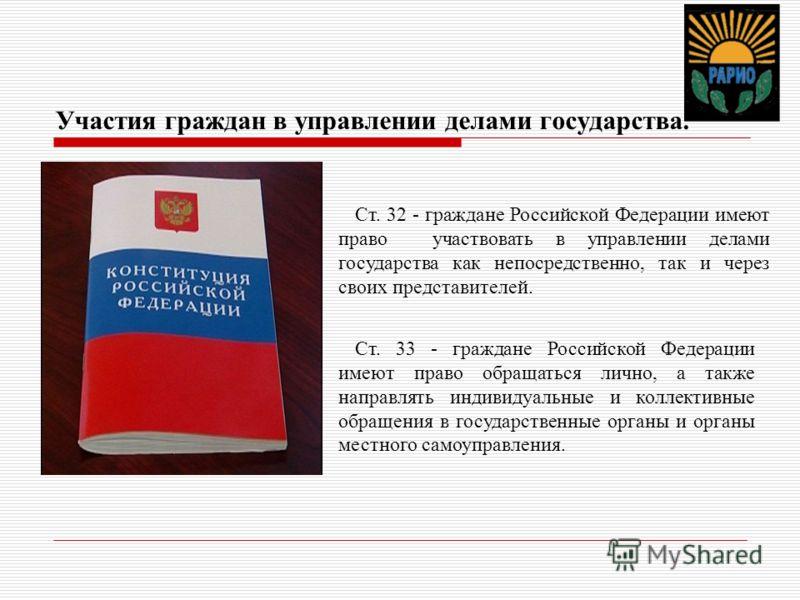 Участия граждан в управлении делами государства. Ст. 32 - граждане Российской Федерации имеют право участвовать в управлении делами государства как непосредственно, так и через своих представителей. Ст. 33 - граждане Российской Федерации имеют право