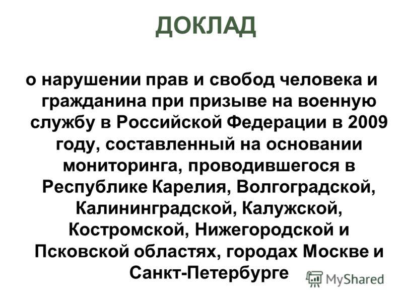 ДОКЛАД о нарушении прав и свобод человека и гражданина при призыве на военную службу в Российской Федерации в 2009 году, составленный на основании мониторинга, проводившегося в Республике Карелия, Волгоградской, Калининградской, Калужской, Костромско