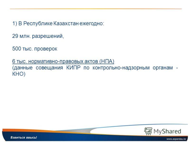1) В Республике Казахстан ежегодно: 29 млн. разрешений, 500 тыс. проверок 6 тыс. нормативно-правовых актов (НПА) (данные совещания КИПР по контрольно-надзорным органам - КНО)