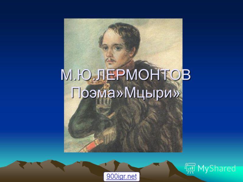 М.Ю.ЛЕРМОНТОВ Поэма»Мцыри» 900igr.net