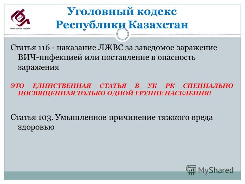 Уголовный кодекс Республики Казахстан Cтатья 116 - наказание ЛЖВС за заведомое заражение ВИЧ-инфекцией или поставление в опасность заражения ЭТО ЕДИНСТВЕННАЯ СТАТЬЯ В УК РК СПЕЦИАЛЬНО ПОСВЯЩЕННАЯ ТОЛЬКО ОДНОЙ ГРУППЕ НАСЕЛЕНИЯ! Статья 103. Умышленное