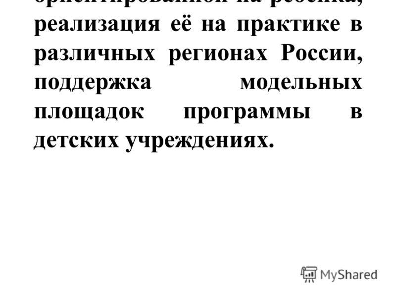 1. Создание программы, ориентированной на ребёнка, реализация её на практике в различных регионах России, поддержка модельных площадок программы в детских учреждениях.
