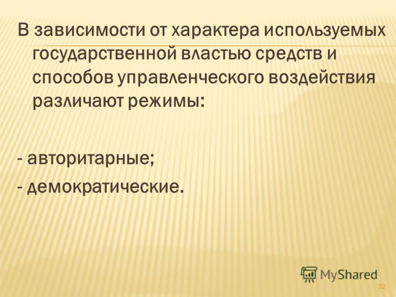 В зависимости от характера используемых государственной властью средств и способов управленческого воздействия различают режимы: - авторитарные; - демократические. 32