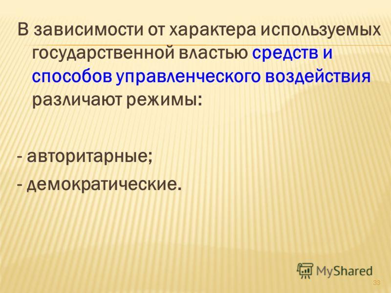 В зависимости от характера используемых государственной властью средств и способов управленческого воздействия различают режимы: - авторитарные; - демократические. 33