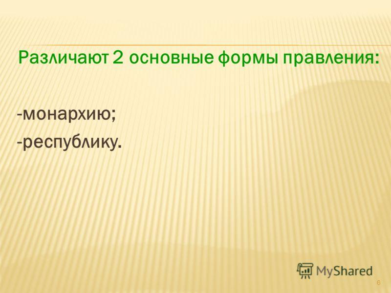 Различают 2 основные формы правления: -монархию; -республику. 6