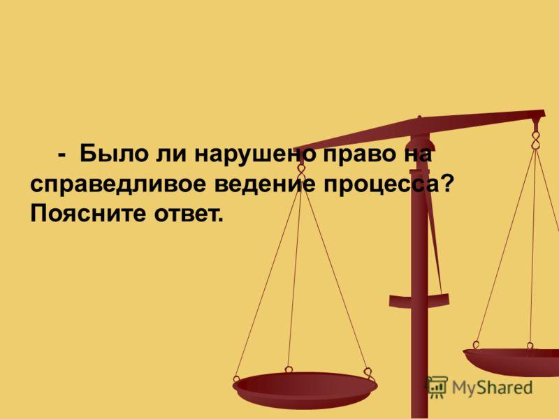 - Было ли нарушено право на справедливое ведение процесса? Поясните ответ.