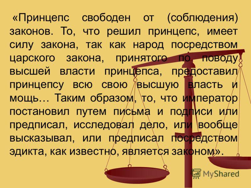«Принцепс свободен от (соблюдения) законов. То, что решил принцепс, имеет силу закона, так как народ посредством царского закона, принятого по поводу высшей власти принцепса, предоставил принцепсу всю свою высшую власть и мощь… Таким образом, то, что