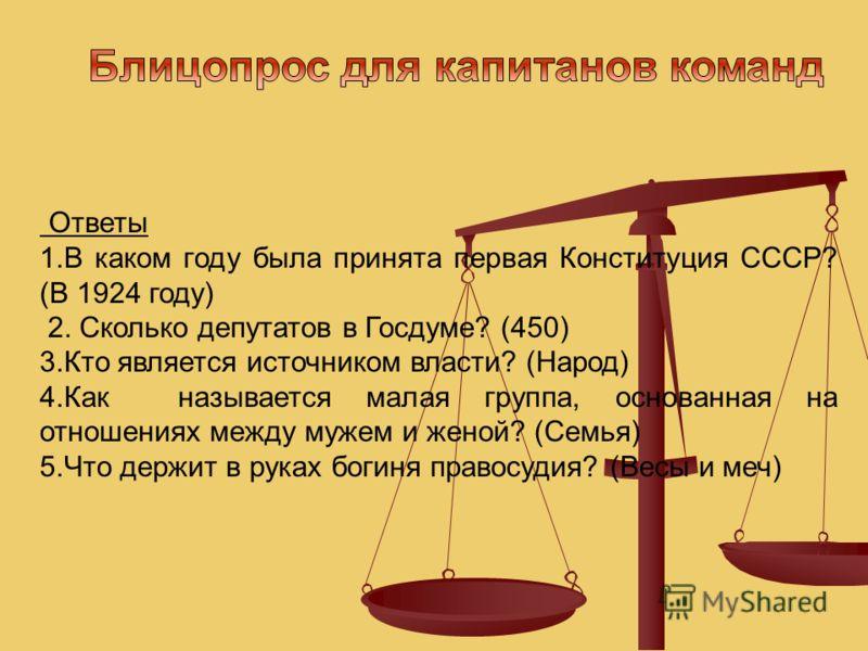 Ответы 1.В каком году была принята первая Конституция СССР? (В 1924 году) 2. Сколько депутатов в Госдуме? (450) 3.Кто является источником власти? (Народ) 4.Как называется малая группа, основанная на отношениях между мужем и женой? (Семья) 5.Что держи