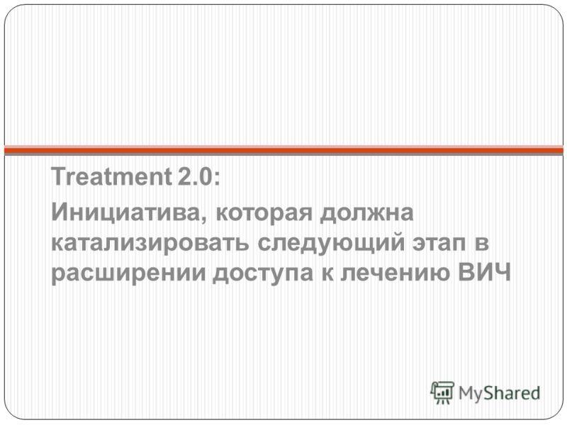 Treatment 2.0: Инициатива, которая должна катализировать следующий этап в расширении доступа к лечению ВИЧ