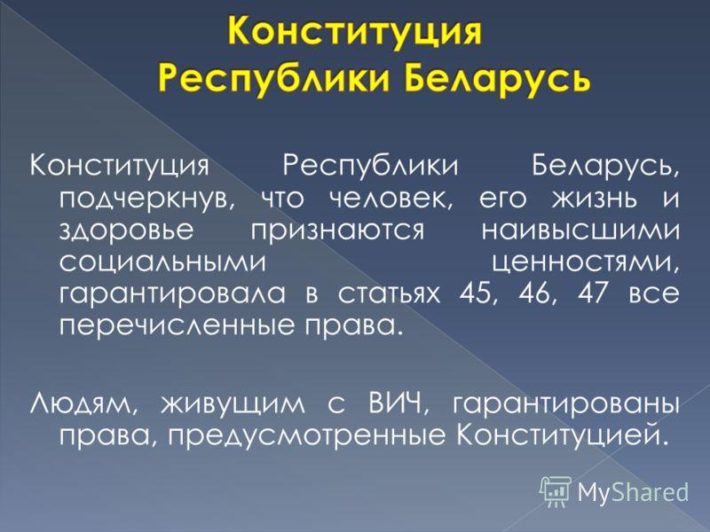 Конституция Республики Беларусь, подчеркнув, что человек, его жизнь и здоровье признаются наивысшими социальными ценностями, гарантировала в статьях 45, 46, 47 все перечисленные права. Людям, живущим с ВИЧ, гарантированы права, предусмотренные Консти