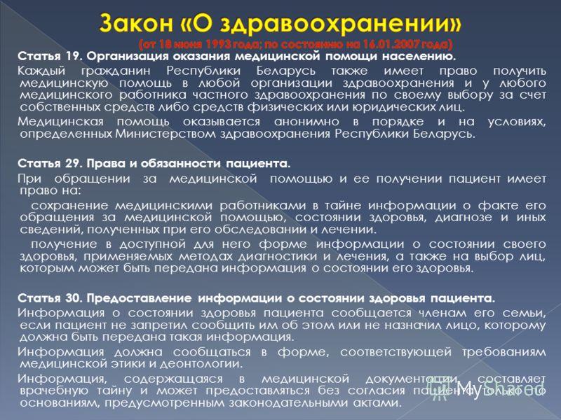 Статья 19. Организация оказания медицинской помощи населению. Каждый гражданин Республики Беларусь также имеет право получить медицинскую помощь в любой организации здравоохранения и у любого медицинского работника частного здравоохранения по своему