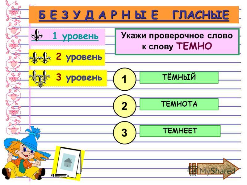 3 уровень 2 уровень Б Е З У Д А Р Н Ы Е ГЛАСНЫЕ 1 уровень Укажи проверочное слово к слову ТЕМНО ТЁМНЫЙ 1 2 3 ТЕМНОТА ТЕМНЕЕТ