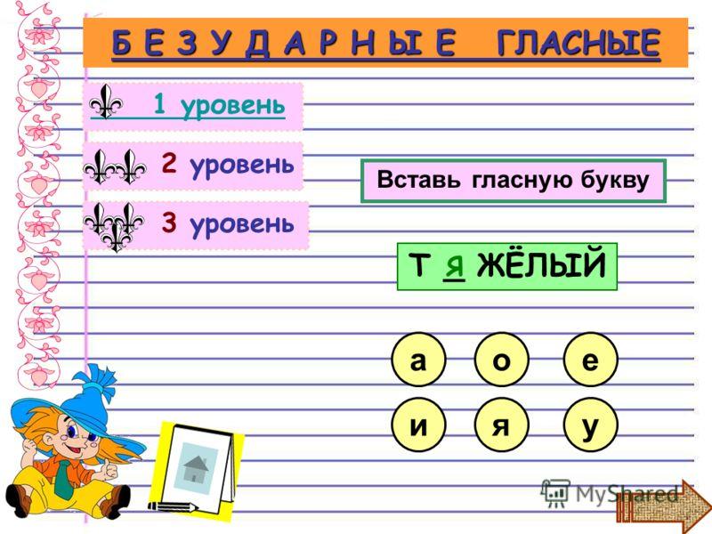 3 уровень 2 уровень Б Е З У Д А Р Н Ы Е ГЛАСНЫЕ 1 уровень Вставь гласную букву яу о Т _ ЖЁЛЫЙ и ае Я