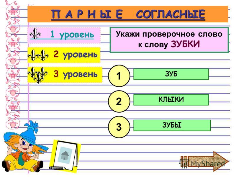 3 уровень 2 уровень П А Р Н Ы Е СОГЛАСНЫЕ 1 уровень Укажи проверочное слово к слову ЗУБКИ ЗУБ 1 2 3 КЛЫКИ ЗУБЫ