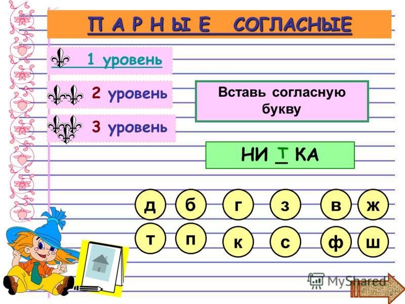 3 уровень 2 уровень П А Р Н Ы Е СОГЛАСНЫЕ 1 уровень Вставь согласную букву сф з к г НИ _ КА в Т б п ж ш д т