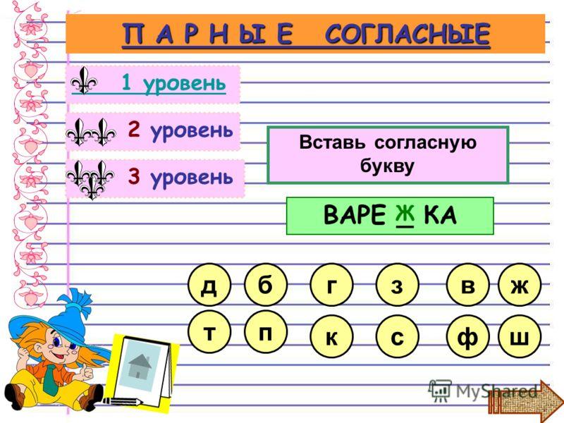 3 уровень 2 уровень П А Р Н Ы Е СОГЛАСНЫЕ 1 уровень Вставь согласную букву сф з к г ВАРЕ _ КА в Ж б п ж ш д т