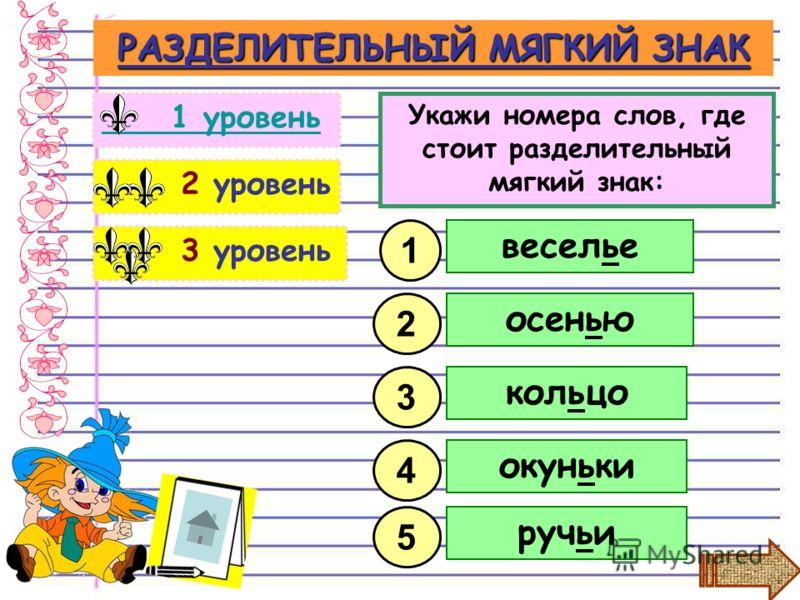 3 уровень 2 уровень РАЗДЕЛИТЕЛЬНЫЙ МЯГКИЙ ЗНАК 1 уровень Укажи номера слов, где стоит разделительный мягкий знак: 2 1 веселье осенью кольцо 3 окуньки ручьи 5 4