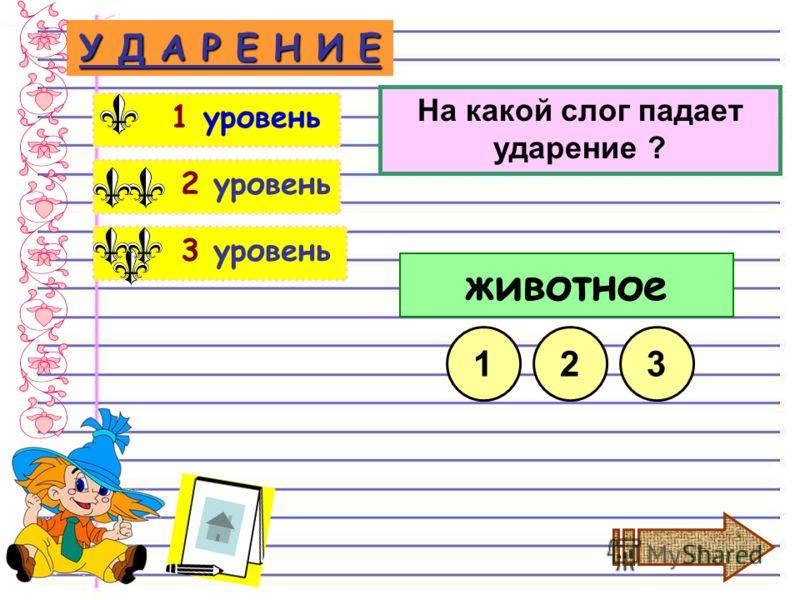 3 уровень 2 уровень У Д А Р Е Н И Е 1 уровень На какой слог падает ударение ? животное 123
