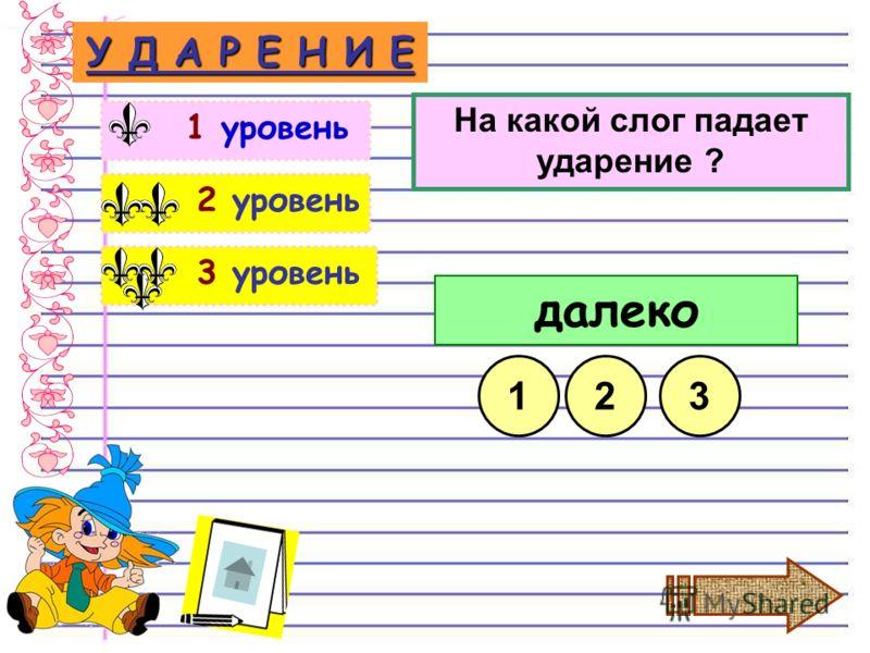 3 уровень 2 уровень У Д А Р Е Н И Е 1 уровень На какой слог падает ударение ? далеко 132