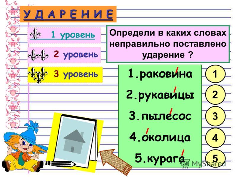 3 уровень 2 уровень У Д А Р Е Н И Е 1 уровень 1.раковина 2.рукавицы 3.пылесос 4.околица 5.курага 1 3 2 Определи в каких словах неправильно поставлено ударение ? 4 5