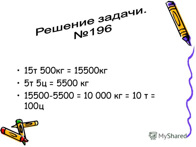 15т 500кг = 15500кг 5т 5ц = 5500 кг 15500-5500 = 10 000 кг = 10 т = 100ц