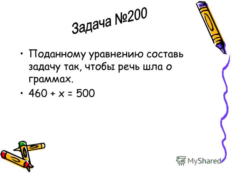 Поданному уравнению составь задачу так, чтобы речь шла о граммах. 460 + х = 500