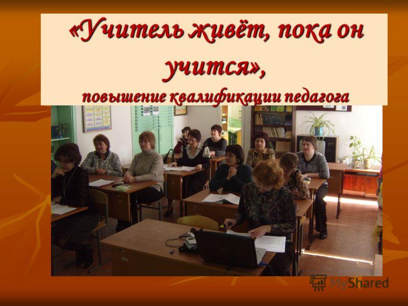 «Учитель живёт, пока он учится», повышение квалификации педагога