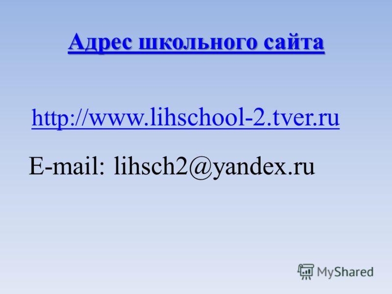 Адрес школьного сайта Адрес школьного сайта http:// www.lihschool-2.tver.ru E-mail: lihsch2@yandex.ru
