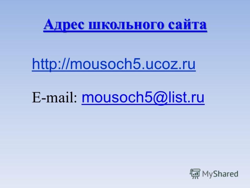 http://mousoch5.ucoz.ru Адрес школьного сайта Адрес школьного сайта E-mail: mousoch5@list.ru mousoch5@list.ru