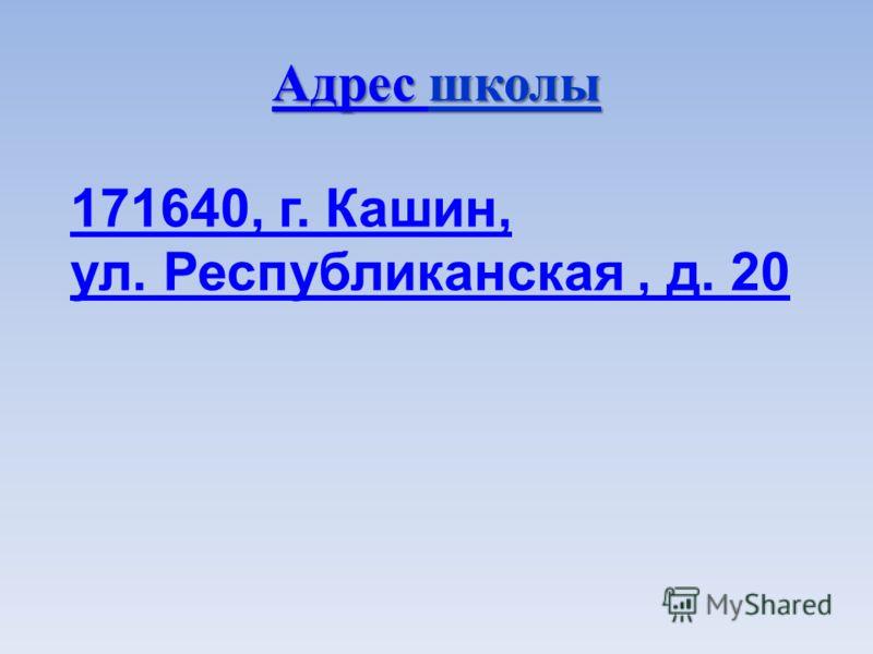 Адрес Адрес школы Адрес 171640, г. Кашин, ул. Республиканская, д. 20