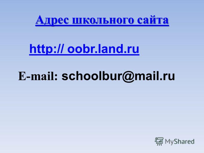 Адрес школьного сайта Адрес школьного сайта E-mail: schoolbur@mail.ru http:// oobr.land.ru