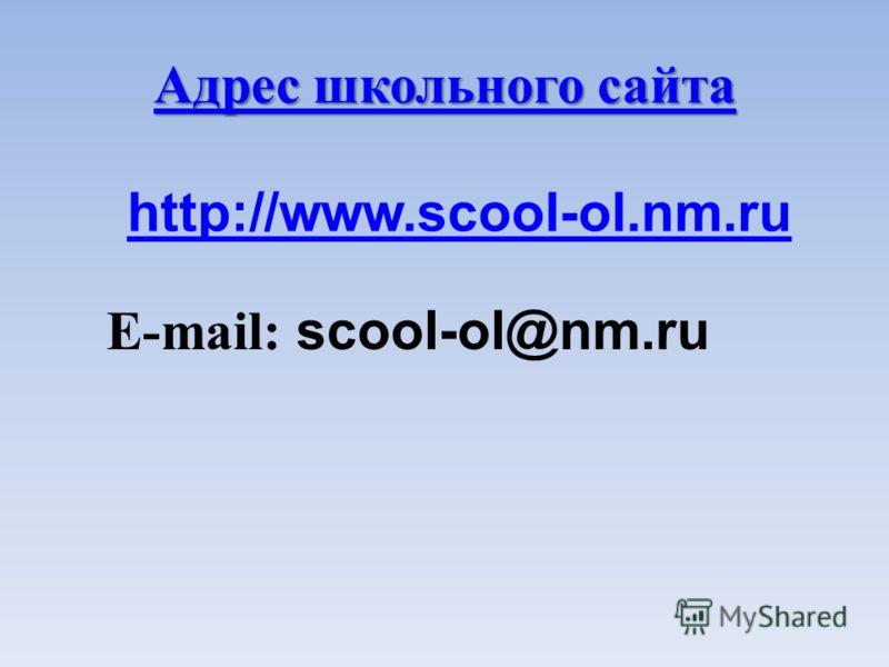 Адрес школьного сайта Адрес школьного сайта E-mail: scool-ol@nm.ru http://www.scool-ol.nm.ru