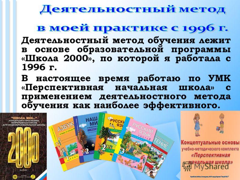 Деятельностный метод обучения лежит в основе образовательной программы «Школа 2000», по которой я работала с 1996 г. В настоящее время работаю по УМК «Перспективная начальная школа» с применением деятельностного метода обучения как наиболее эффективн
