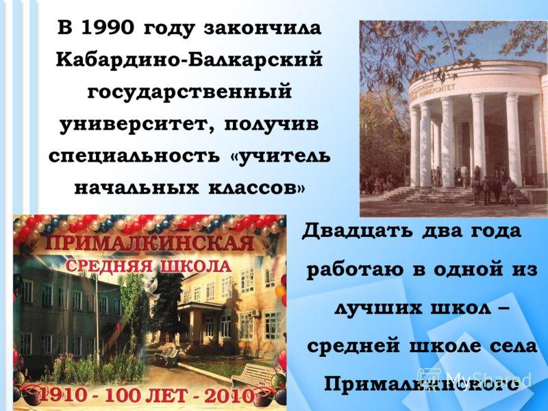В 1990 году закончила Кабардино-Балкарский государственный университет, получив специальность «учитель начальных классов» Двадцать два года работаю в одной из лучших школ – средней школе села Прималкинского