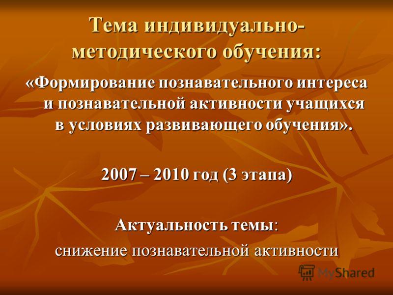 Тема индивидуально- методического обучения: «Формирование познавательного интереса и познавательной активности учащихся в условиях развивающего обучения». 2007 – 2010 год (3 этапа) Актуальность темы: снижение познавательной активности