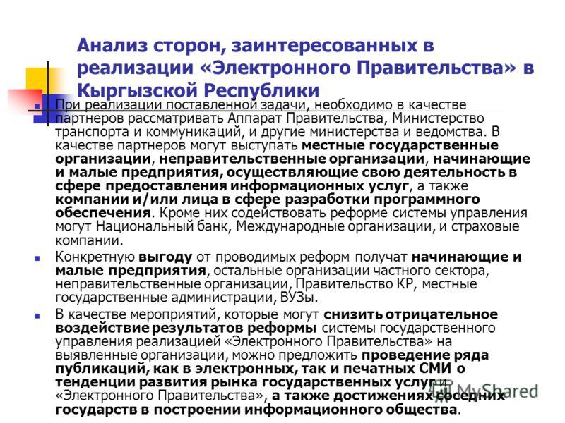 Анализ сторон, заинтересованных в реализации «Электронного Правительства» в Кыргызской Республики При реализации поставленной задачи, необходимо в качестве партнеров рассматривать Аппарат Правительства, Министерство транспорта и коммуникаций, и други