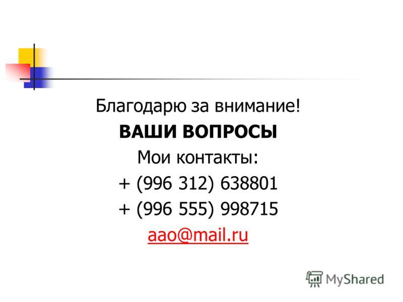 Благодарю за внимание! ВАШИ ВОПРОСЫ Мои контакты: + (996 312) 638801 + (996 555) 998715 aao@mail.ru
