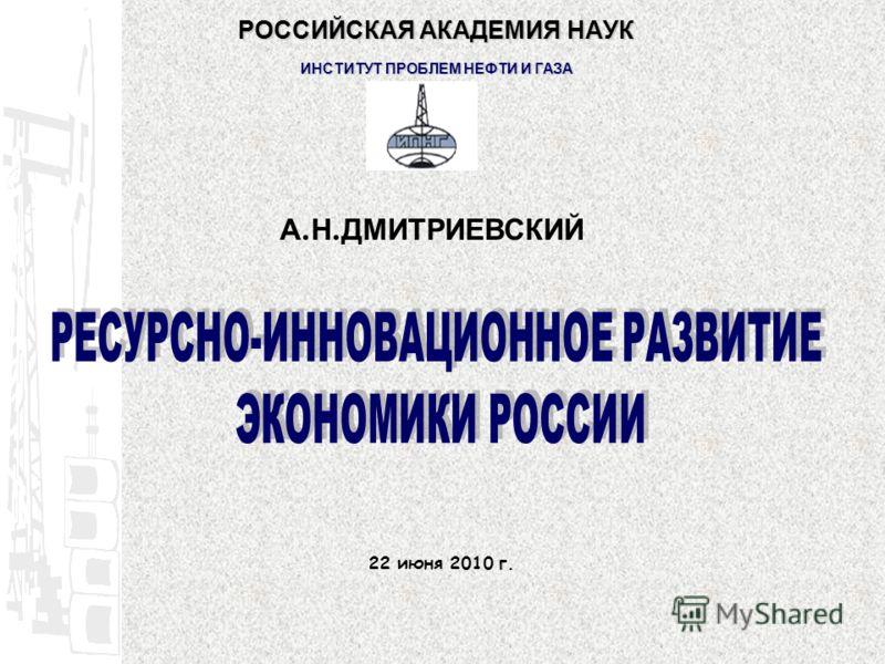 А. Н. ДМИТРИЕВСКИЙ 22 июня 2010 г. РОССИЙСКАЯ АКАДЕМИЯ НАУК ИНСТИТУТ ПРОБЛЕМ НЕФТИ И ГАЗА