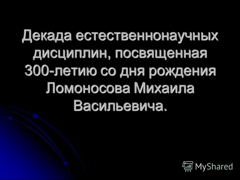 Декада естественнонаучных дисциплин, посвященная 300-летию со дня рождения Ломоносова Михаила Васильевича.
