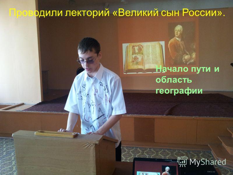 Начало пути и область географии Проводили лекторий «Великий сын России».