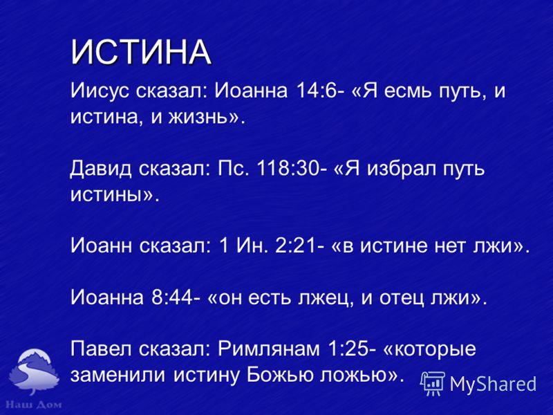 ИСТИНА Иисус сказал: Иоанна 14:6 «Я есмь путь, и истина, и жизнь». Давид сказал: Пс. 118:30 «Я избрал путь истины». Иоанн сказал: 1 Ин. 2:21 «в истине нет лжи». Иоанна 8:44 «он есть лжец, и отец лжи». Павел сказал: Римлянам 1:25 «которые заменили ист