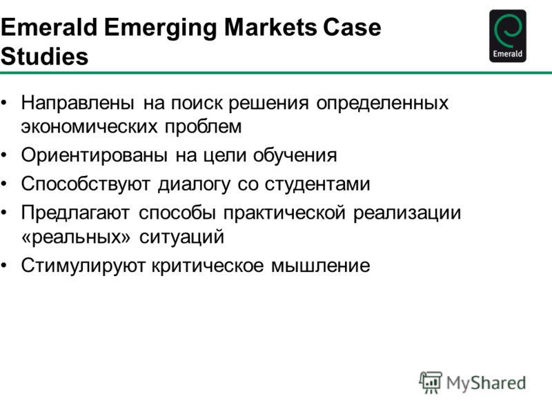 Emerald Emerging Markets Case Studies Направлены на поиск решения определенных экономических проблем Ориентированы на цели обучения Способствуют диалогу со студентами Предлагают способы практической реализации «реальных» ситуаций Стимулируют критичес