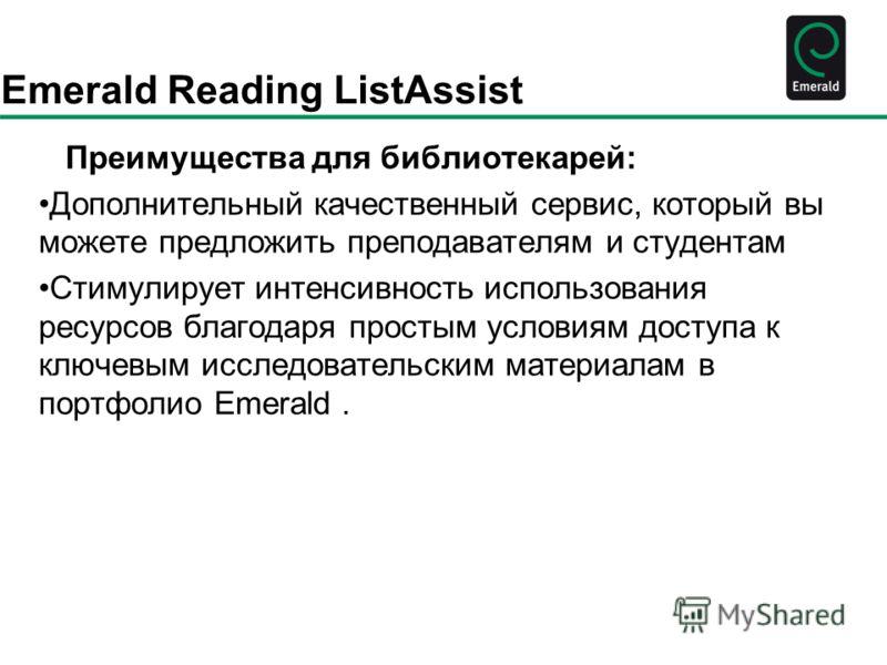 Emerald Reading ListAssist Преимущества для библиотекарей: Дополнительный качественный сервис, который вы можете предложить преподавателям и студентам Стимулирует интенсивность использования ресурсов благодаря простым условиям доступа к ключевым иссл