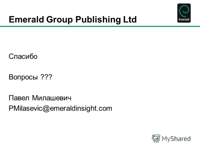 Emerald Group Publishing Ltd Спасибо Вопросы ??? Павел Милашевич PMilasevic@emeraldinsight.com
