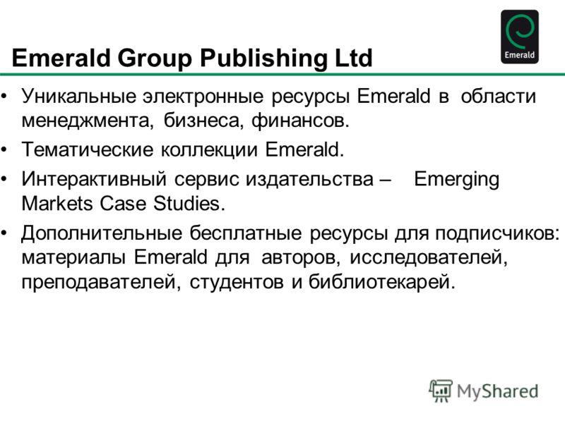 Emerald Group Publishing Ltd Уникальные электронные ресурсы Emerald в области менеджмента, бизнеса, финансов. Тематические коллекции Emerald. Интерактивный сервис издательства – Emerging Markets Case Studies. Дополнительные бесплатные ресурсы для под