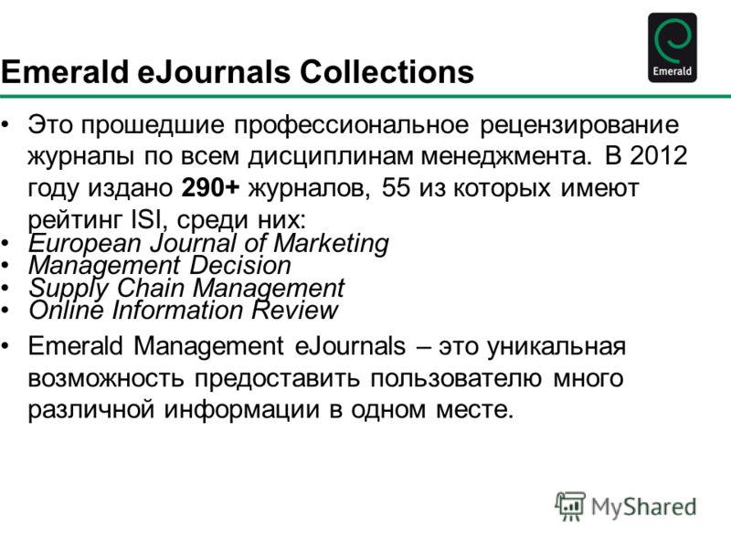 Emerald eJournals Collections Это прошедшие профессиональное рецензирование журналы по всем дисциплинам менеджмента. В 2012 году издано 290+ журналов, 55 из которых имеют рейтинг ISI, среди них: European Journal of Marketing Management Decision Suppl