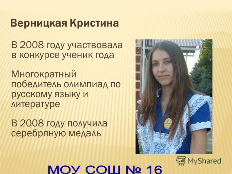 Верницкая Кристина В 2008 году участвовала в конкурсе ученик года Многократный победитель олимпиад по русскому языку и литературе В 2008 году получила серебряную медаль
