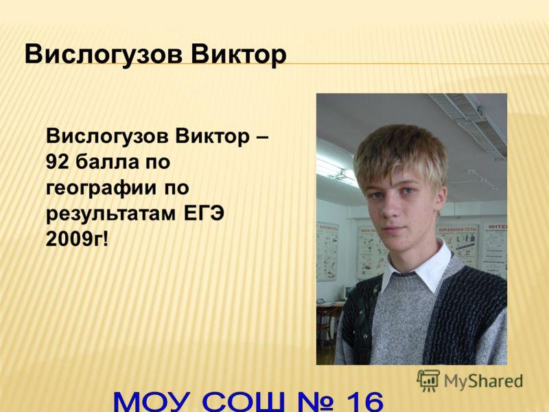 Вислогузов Виктор Вислогузов Виктор – 92 балла по географии по результатам ЕГЭ 2009г!